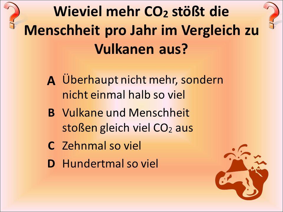 Wieviel mehr CO 2 stößt die Menschheit pro Jahr im Vergleich zu Vulkanen aus? A Überhaupt nicht mehr, sondern nicht einmal halb so viel BVulkane und M