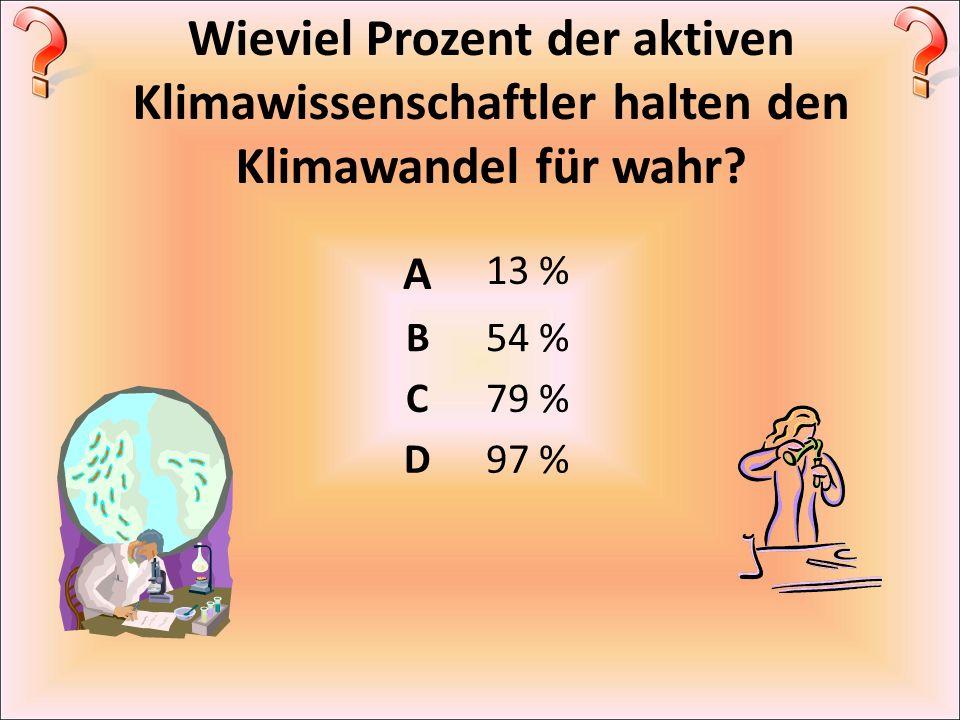 Wieviel Prozent der aktiven Klimawissenschaftler halten den Klimawandel für wahr? A 13 % B54 % C79 % D97 %