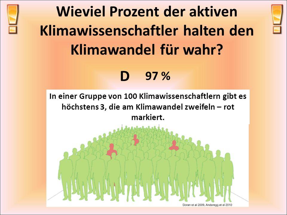 Wieviel Prozent der aktiven Klimawissenschaftler halten den Klimawandel für wahr? D 97 % In einer Gruppe von 100 Klimawissenschaftlern gibt es höchste