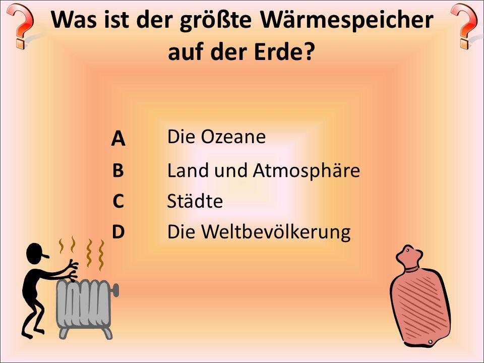 Was ist der größte Wärmespeicher auf der Erde? A Die Ozeane BLand und Atmosphäre CStädte DDie Weltbevölkerung