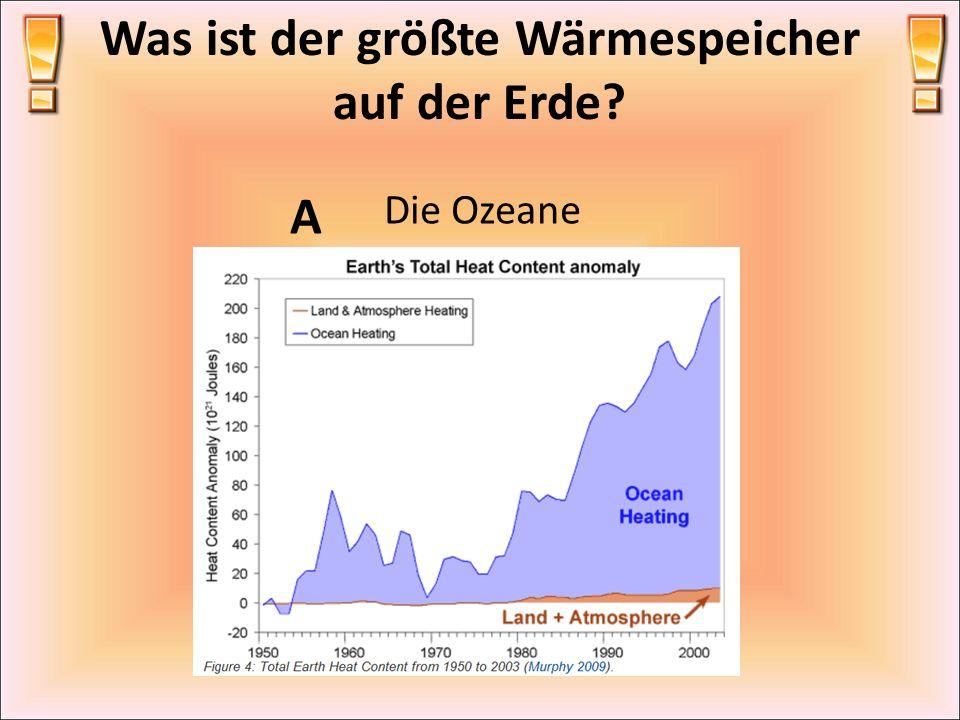 Was ist der größte Wärmespeicher auf der Erde? A Die Ozeane