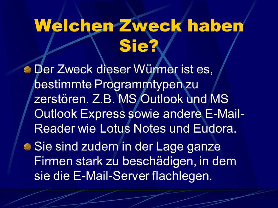 Welchen Zweck haben Sie? Der Zweck dieser Würmer ist es, bestimmte Programmtypen zu zerstören. Z.B. MS Outlook und MS Outlook Express sowie andere E-M