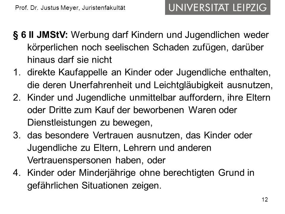 12 Prof. Dr. Justus Meyer, Juristenfakultät § 6 II JMStV: Werbung darf Kindern und Jugendlichen weder körperlichen noch seelischen Schaden zufügen, da