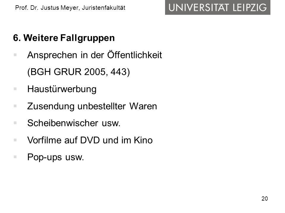 20 Prof. Dr. Justus Meyer, Juristenfakultät 6. Weitere Fallgruppen Ansprechen in der Öffentlichkeit (BGH GRUR 2005, 443) Haustürwerbung Zusendung unbe