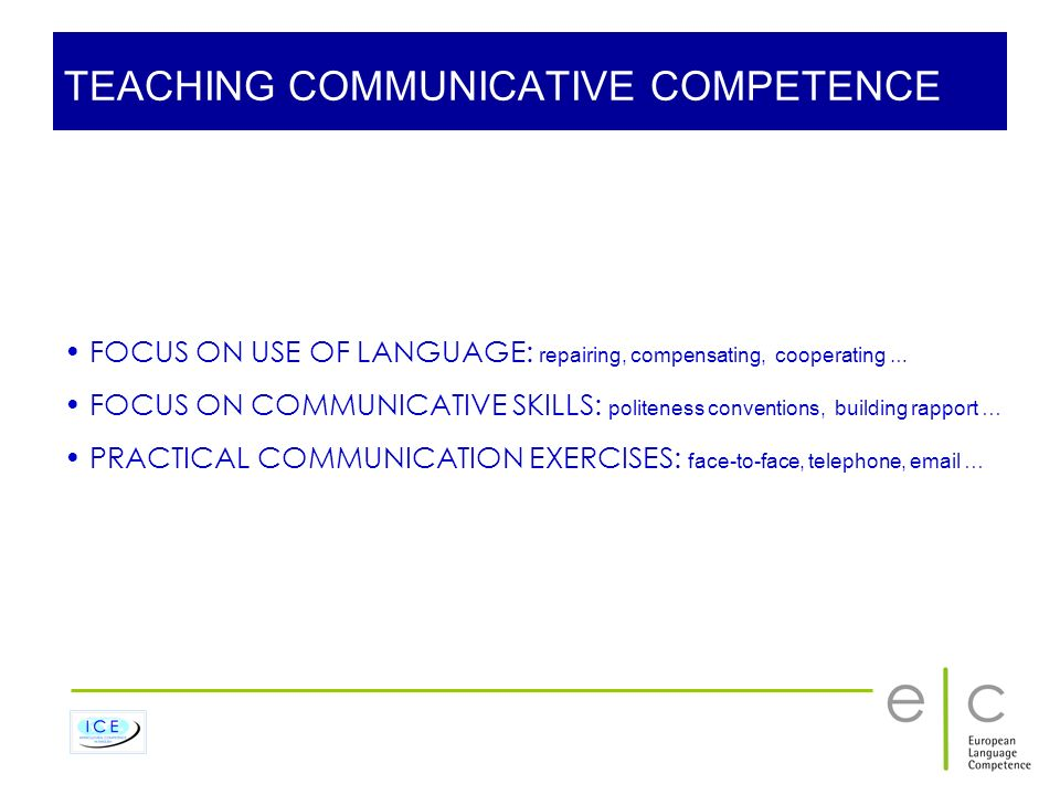 TEACHING COMMUNICATIVE COMPETENCE FOCUS ON USE OF LANGUAGE: repairing, compensating, cooperating … FOCUS ON COMMUNICATIVE SKILLS: politeness conventio