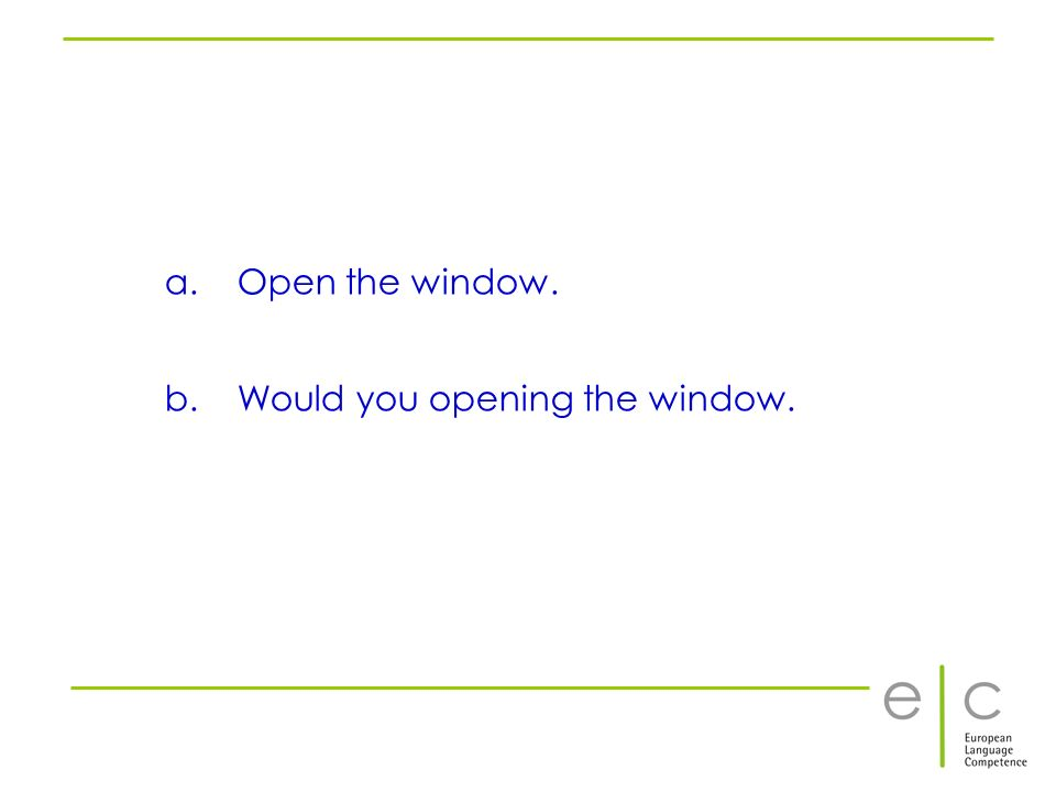 a. Open the window. b. Would you opening the window.