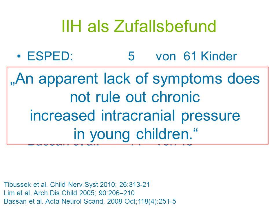 IIH als Zufallsbefund ESPED: 5 von 61 Kinder Düsseldorf: 16 von 53 Kindern Tibussek et al. Child Nerv Syst 2010; 26:313-21 Lim et al. Arch Dis Child 2
