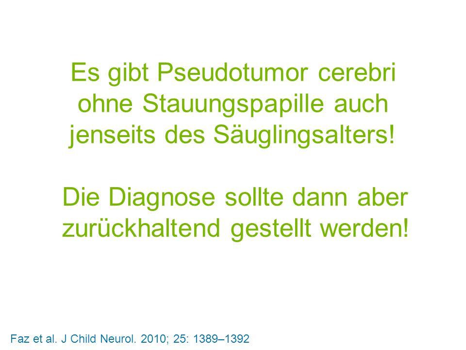 Es gibt Pseudotumor cerebri ohne Stauungspapille auch jenseits des Säuglingsalters! Die Diagnose sollte dann aber zurückhaltend gestellt werden! Faz e