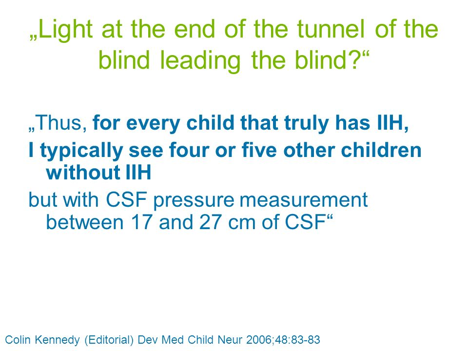 Light at the end of the tunnel of the blind leading the blind? Thus, for every child that truly has IIH, I typically see four or five other children w