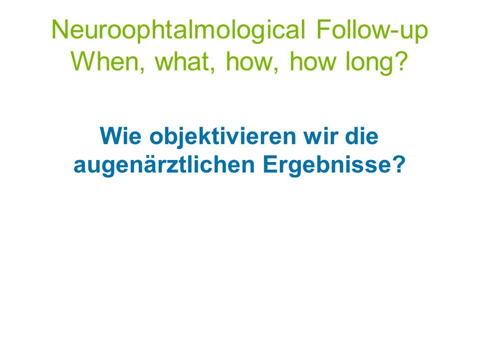 Neuroophtalmological Follow-up When, what, how, how long? Wie objektivieren wir die augenärztlichen Ergebnisse?