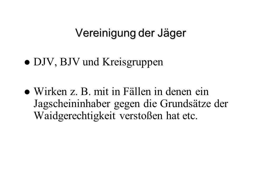 Vereinigung der Jäger DJV, BJV und Kreisgruppen Wirken z. B. mit in Fällen in denen ein Jagscheininhaber gegen die Grundsätze der Waidgerechtigkeit ve