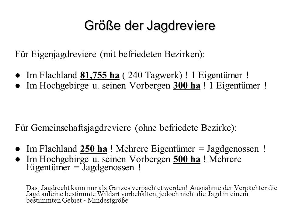 Größe der Jagdreviere Größe der Jagdreviere Für Eigenjagdreviere (mit befriedeten Bezirken): Im Flachland 81,755 ha ( 240 Tagwerk) ! 1 Eigentümer ! Im