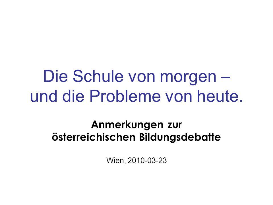 Die Schule von morgen – und die Probleme von heute. Anmerkungen zur österreichischen Bildungsdebatte Wien, 2010-03-23