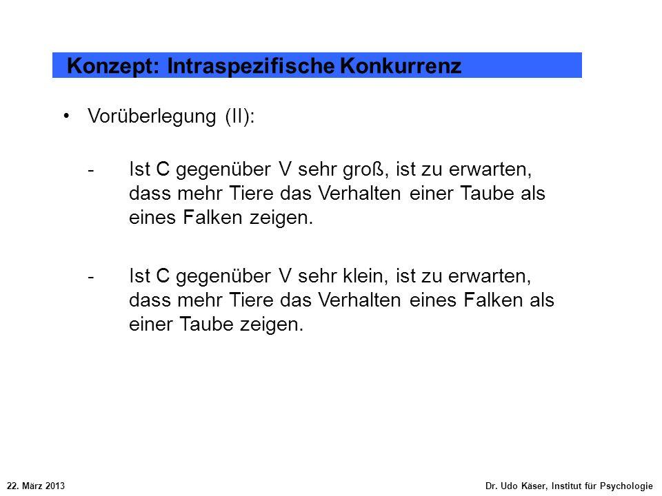 22. März 2013 Dr. Udo Käser, Institut für Psychologie Konzept: Intraspezifische Konkurrenz Vorüberlegung (II): -Ist C gegenüber V sehr groß, ist zu er