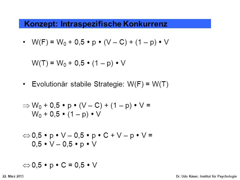 22. März 2013 Dr. Udo Käser, Institut für Psychologie Konzept: Intraspezifische Konkurrenz W(F) = W 0 + 0,5 p (V – C) + (1 – p) V W(T) = W 0 + 0,5 (1