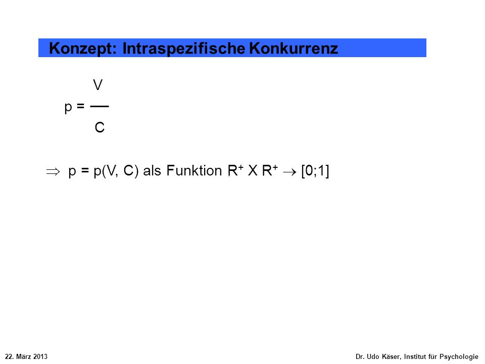 22. März 2013 Dr. Udo Käser, Institut für Psychologie Konzept: Intraspezifische Konkurrenz V p = C p = p(V, C) als Funktion R + X R + [0;1]