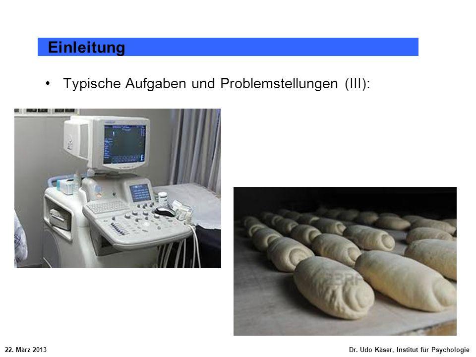 Typische Aufgaben und Problemstellungen (III): 22. März 2013 Dr. Udo Käser, Institut für Psychologie Einleitung