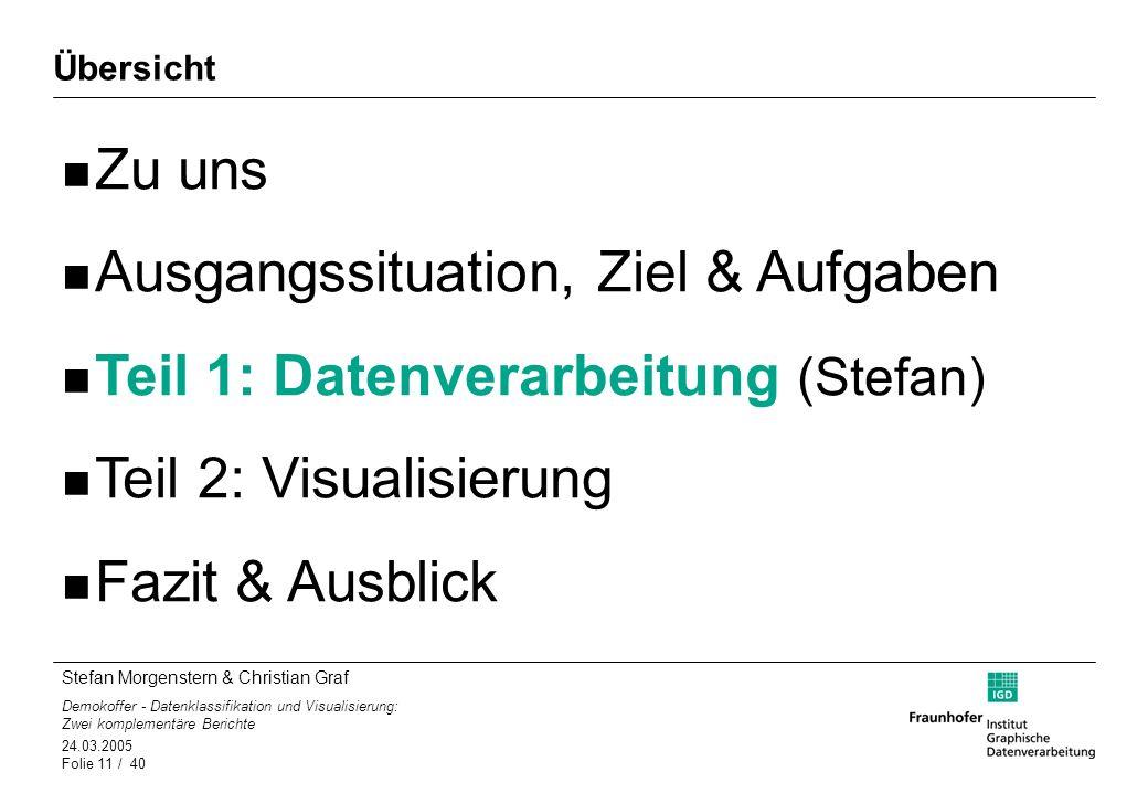 Stefan Morgenstern & Christian Graf Demokoffer - Datenklassifikation und Visualisierung: Zwei komplementäre Berichte 24.03.2005 Folie 11 / 40 Übersich