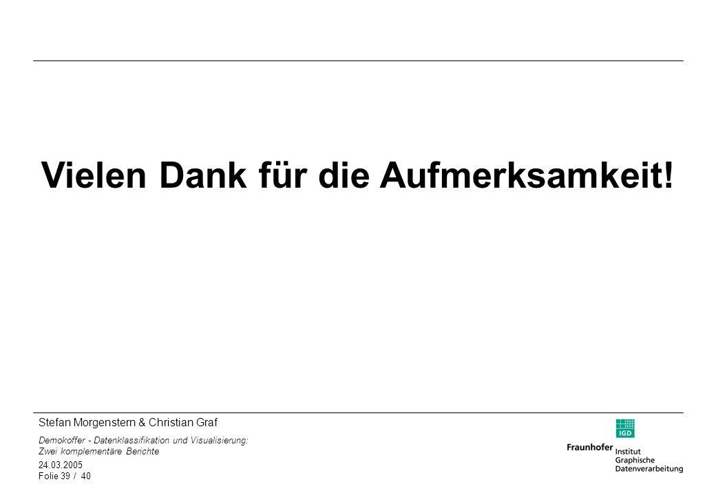 Stefan Morgenstern & Christian Graf Demokoffer - Datenklassifikation und Visualisierung: Zwei komplementäre Berichte 24.03.2005 Folie 39 / 40 Vielen D