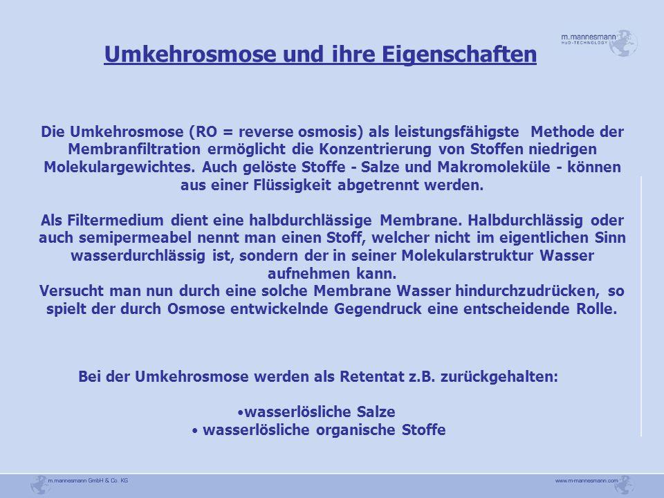 Umkehrosmose und ihre Eigenschaften Die Umkehrosmose (RO = reverse osmosis) als leistungsfähigste Methode der Membranfiltration ermöglicht die Konzent