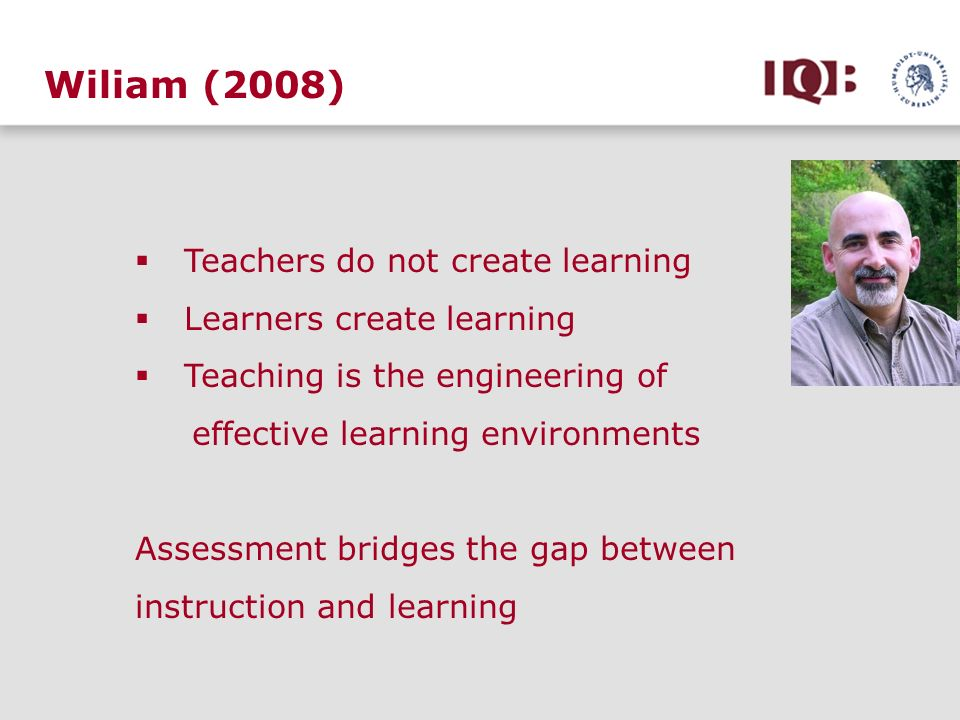 Wiliam (2008) Teachers do not create learning Learners create learning Teaching is the engineering of effective learning environments Assessment bridg