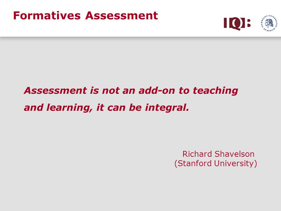 Formatives Assessment Assessment is not an add-on to teaching and learning, it can be integral. Richard Shavelson (Stanford University)