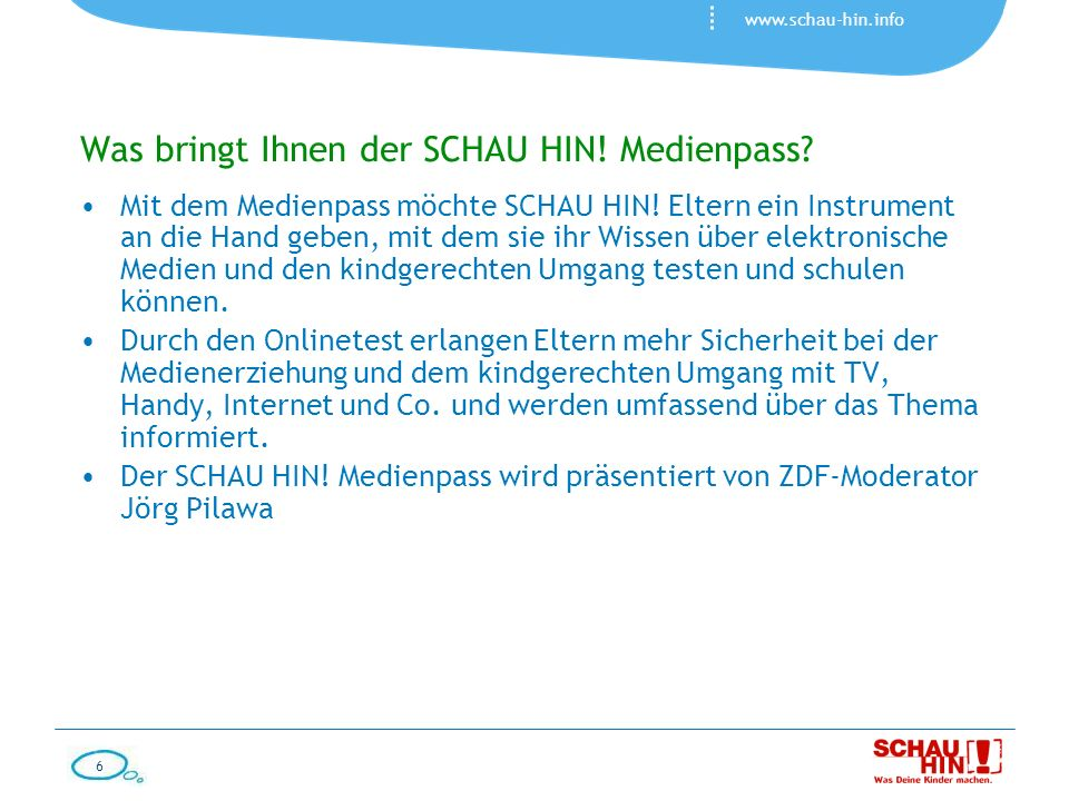 6 www.schau-hin.info Was bringt Ihnen der SCHAU HIN! Medienpass? Mit dem Medienpass möchte SCHAU HIN! Eltern ein Instrument an die Hand geben, mit dem