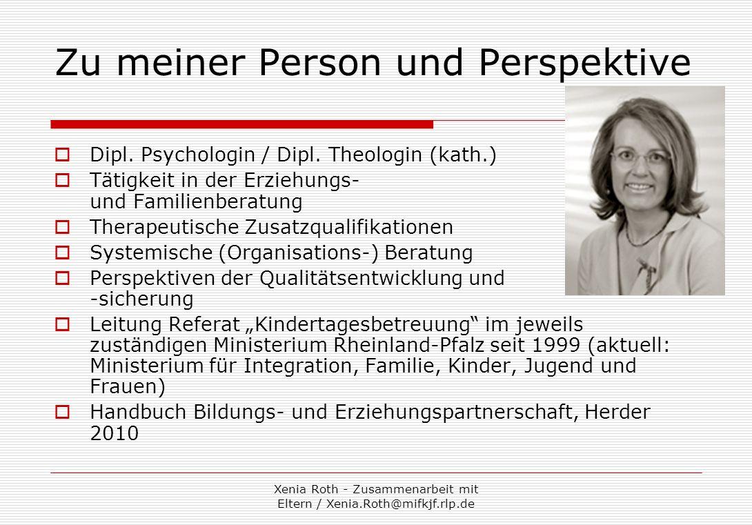 Xenia Roth - Zusammenarbeit mit Eltern / Xenia.Roth@mifkjf.rlp.de Es geht mir darum… aufzuzeigen, warum Eltern für die Ziele der Kita bedeutsam sind… Mut für die Beziehungsarbeit zu machen: Es gibt Anstrengungen, die sich lohnen.