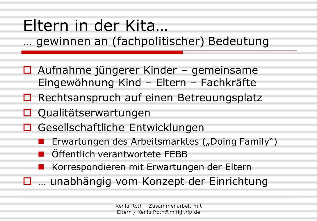 Xenia Roth - Zusammenarbeit mit Eltern / Xenia.Roth@mifkjf.rlp.de Eltern in der Kita… … eine erste (fachliche) Annäherung Als Teilaspekt pädagogischen Handelns, z.