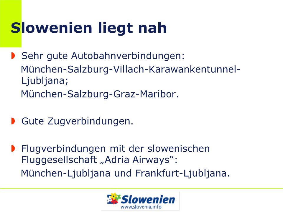 Slowenien liegt nah Sehr gute Autobahnverbindungen: München-Salzburg-Villach-Karawankentunnel- Ljubljana; München-Salzburg-Graz-Maribor. Gute Zugverbi