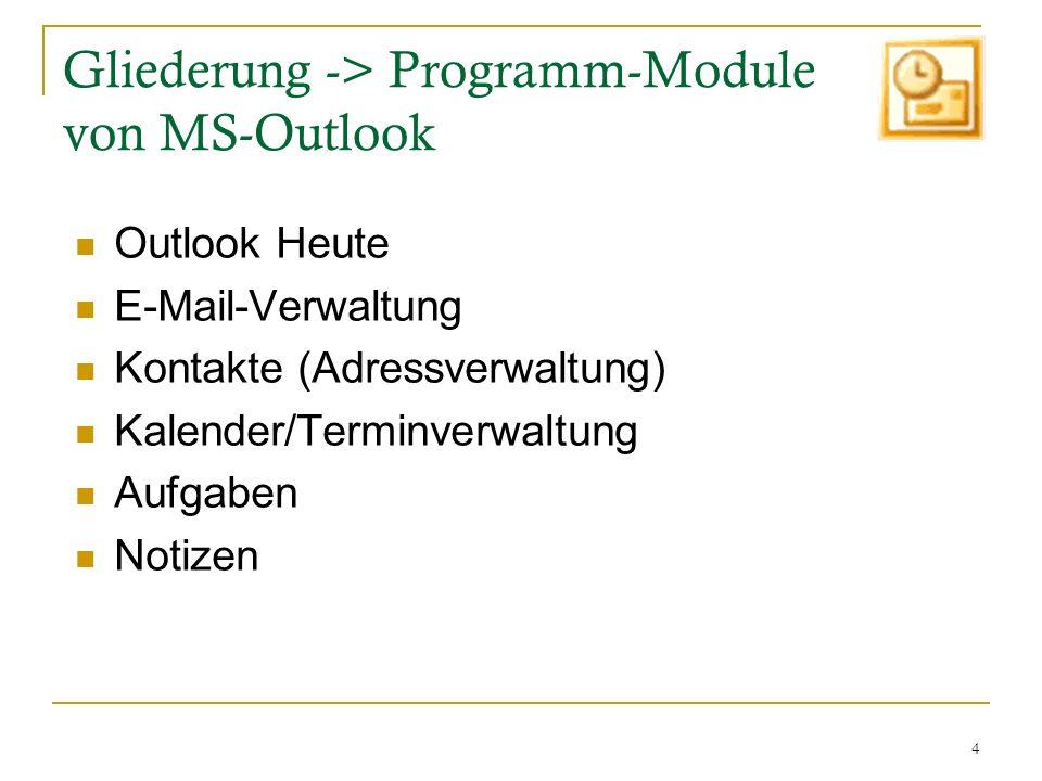4 Gliederung -> Programm-Module von MS-Outlook Outlook Heute E-Mail-Verwaltung Kontakte (Adressverwaltung) Kalender/Terminverwaltung Aufgaben Notizen