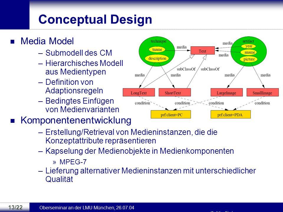 Oberseminar an der LMU München, 26.07.04 Zoltán Fiala 12/22 Conceptual Design Conceptual Model (CM) –Repräsentiert die Anwendungsdomäne über Konzepte