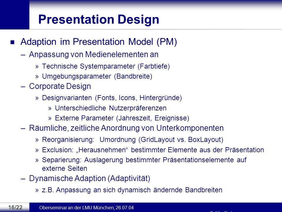 Oberseminar an der LMU München, 26.07.04 Zoltán Fiala 15/22 Presentation Design Presentation Model (PM) –Brücke zwischen Navigationsstruktur und Imple