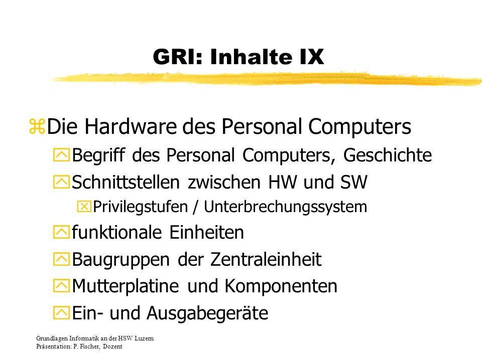 GRI: Inhalte IX zDie Hardware des Personal Computers yBegriff des Personal Computers, Geschichte ySchnittstellen zwischen HW und SW xPrivilegstufen /