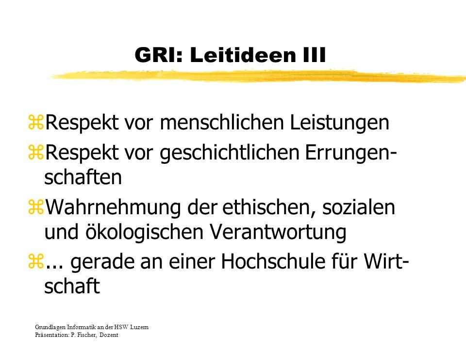 GRI: Leitideen III zRespekt vor menschlichen Leistungen zRespekt vor geschichtlichen Errungen- schaften zWahrnehmung der ethischen, sozialen und ökolo