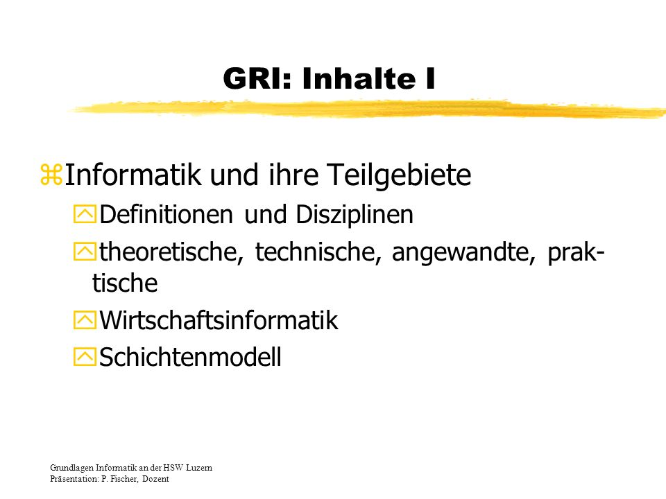 GRI: Inhalte VII zProzessoren yDefinitionen und Moore-Gesetz yLeitwerk, Rechenwerk, Befehlsverarbeitung yFliessbänder, Superskalarität yCISC, RISC, CRISP, VLIW ykommerzielle Prozessoren, Demo-Rechner yArchitekturen (Harvard, von Neumann) Grundlagen Informatik an der HSW Luzern Präsentation: P.