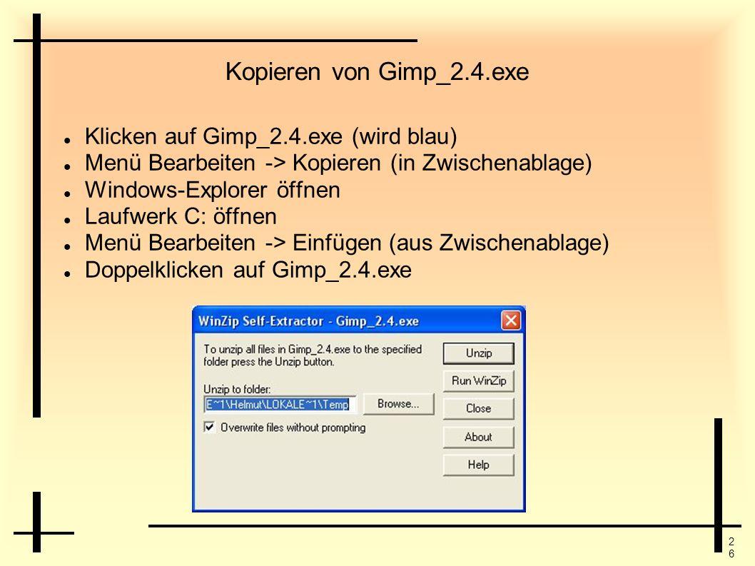 2626 Kopieren von Gimp_2.4.exe Klicken auf Gimp_2.4.exe (wird blau) Menü Bearbeiten -> Kopieren (in Zwischenablage) Windows-Explorer öffnen Laufwerk C