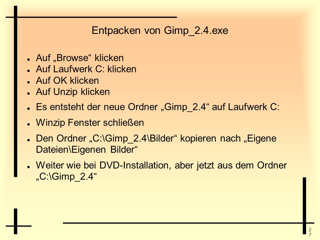 2727 Entpacken von Gimp_2.4.exe Auf Browse klicken Auf Laufwerk C: klicken Auf OK klicken Auf Unzip klicken Es entsteht der neue Ordner Gimp_2.4 auf L