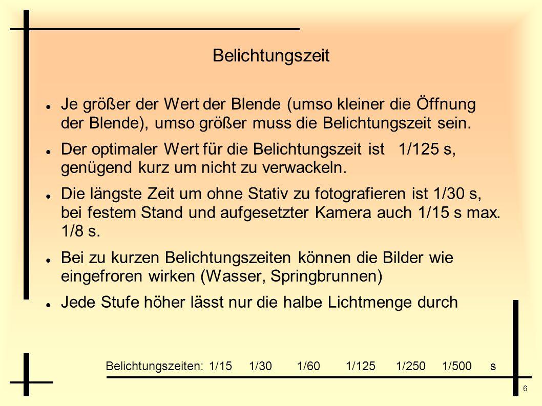6 Belichtungszeit Je größer der Wert der Blende (umso kleiner die Öffnung der Blende), umso größer muss die Belichtungszeit sein. Der optimaler Wert f