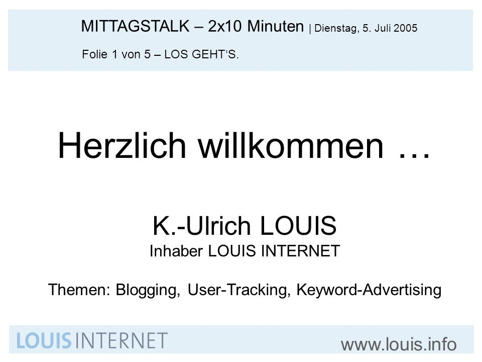 MITTAGSTALK – 2x10 Minuten   Dienstag, 5. Juli 2005 www.louis.info Folie 1 von 5 – LOS GEHTS. Herzlich willkommen … K.-Ulrich LOUIS Inhaber LOUIS INTE
