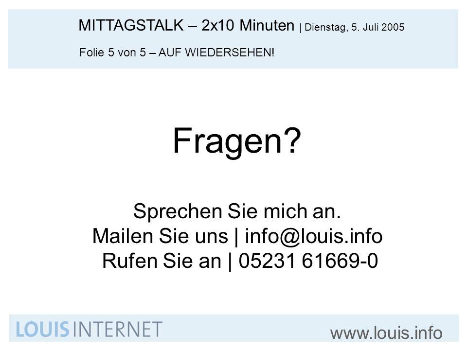 MITTAGSTALK – 2x10 Minuten   Dienstag, 5. Juli 2005 www.louis.info Folie 5 von 5 – AUF WIEDERSEHEN! Fragen? Sprechen Sie mich an. Mailen Sie uns   inf