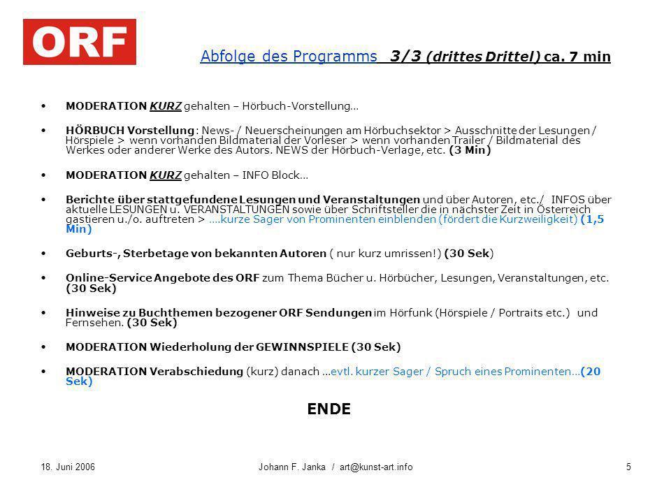 18. Juni 2006Johann F. Janka / art@kunst-art.info5 Abfolge des Programms 3/3 (drittes Drittel) ca. 7 min MODERATION KURZ gehalten – Hörbuch-Vorstellun