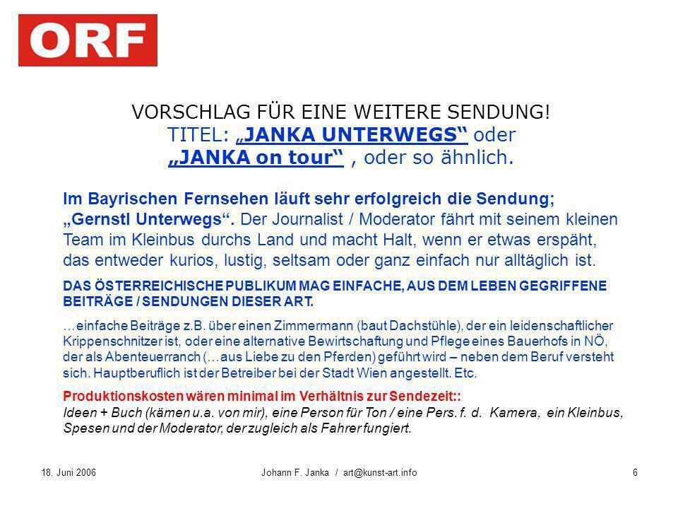 18. Juni 2006Johann F. Janka / art@kunst-art.info6 VORSCHLAG FÜR EINE WEITERE SENDUNG! TITEL: JANKA UNTERWEGS oder JANKA on tour, oder so ähnlich. Im
