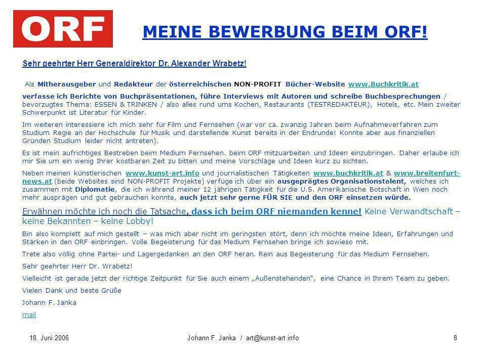 18. Juni 2006Johann F. Janka / art@kunst-art.info8 MEINE BEWERBUNG BEIM ORF! Sehr geehrter Herr Generaldirektor Dr. Alexander Wrabetz! Als Mitherausge