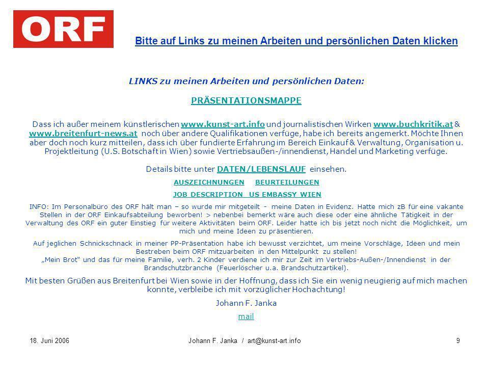 18. Juni 2006Johann F. Janka / art@kunst-art.info9 Bitte auf Links zu meinen Arbeiten und persönlichen Daten klicken LINKS zu meinen Arbeiten und pers