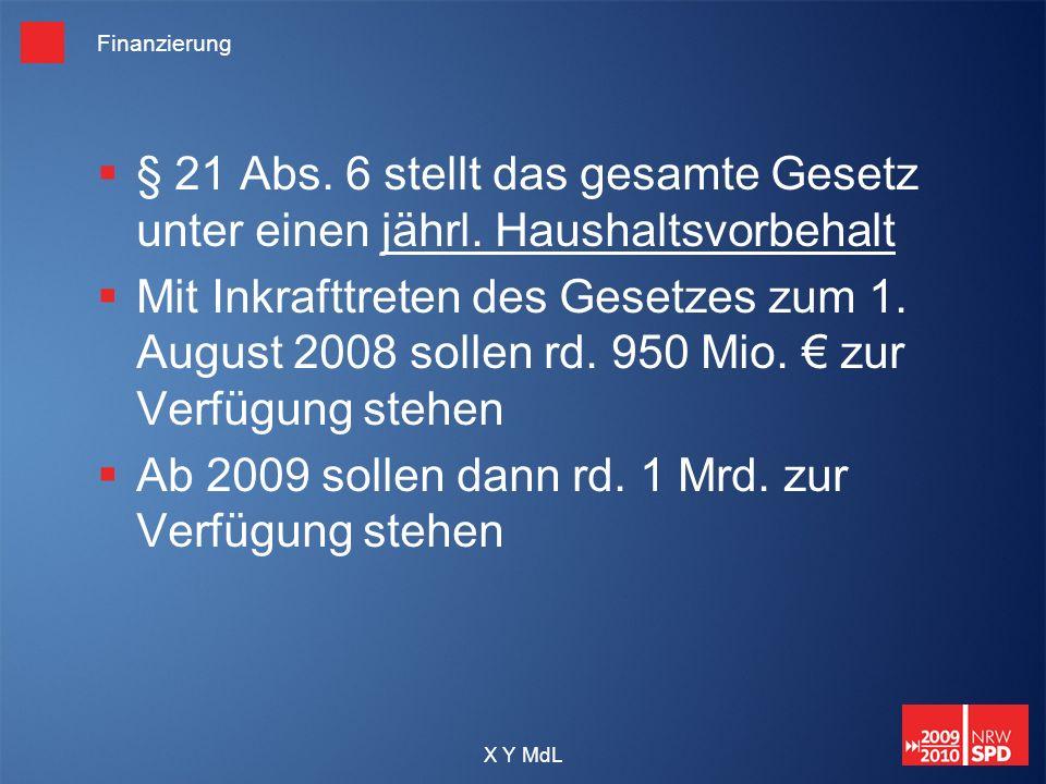 X Y MdL Finanzierung § 21 Abs. 6 stellt das gesamte Gesetz unter einen jährl. Haushaltsvorbehalt Mit Inkrafttreten des Gesetzes zum 1. August 2008 sol