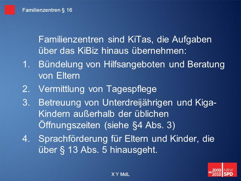 X Y MdL Familienzentren § 16 Familienzentren sind KiTas, die Aufgaben über das KiBiz hinaus übernehmen: 1.Bündelung von Hilfsangeboten und Beratung vo