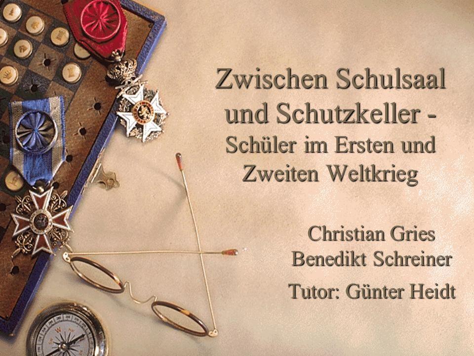 Zwischen Schulsaal und Schutzkeller - Schüler im Ersten und Zweiten Weltkrieg Christian Gries Benedikt Schreiner Tutor: Günter Heidt