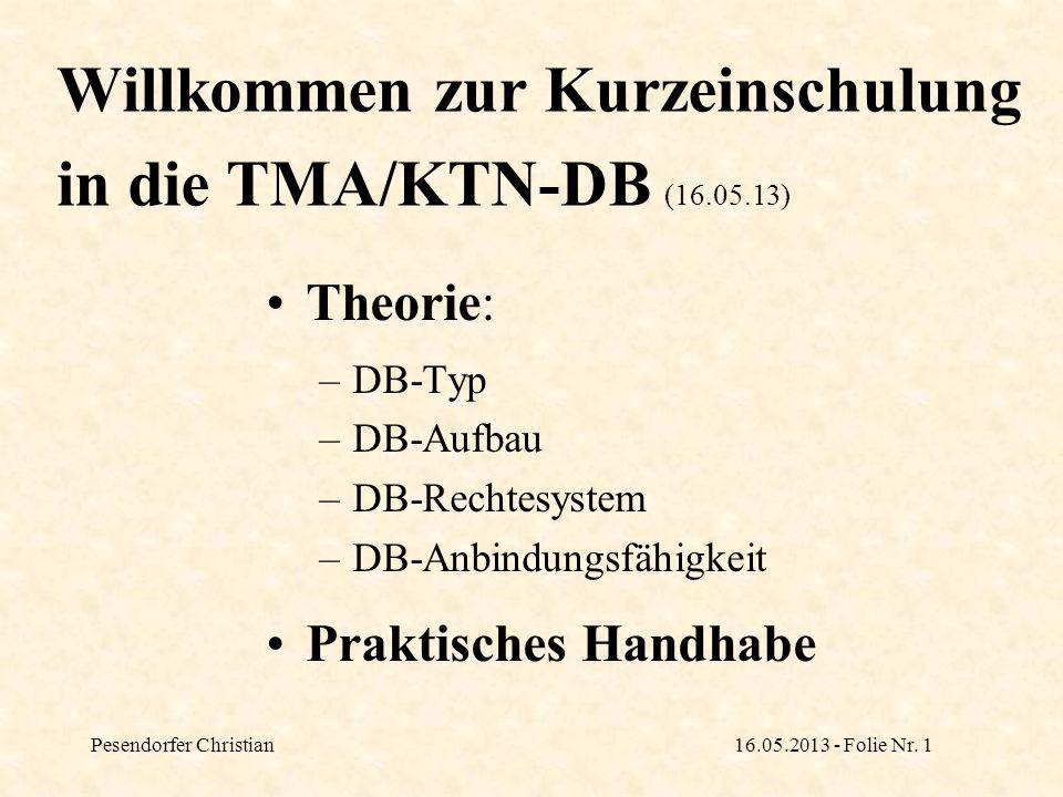 Pesendorfer Christian16.05.2013 - Folie Nr. 1 Willkommen zur Kurzeinschulung in die TMA/KTN-DB (16.05.13) Theorie: –DB-Typ –DB-Aufbau –DB-Rechtesystem