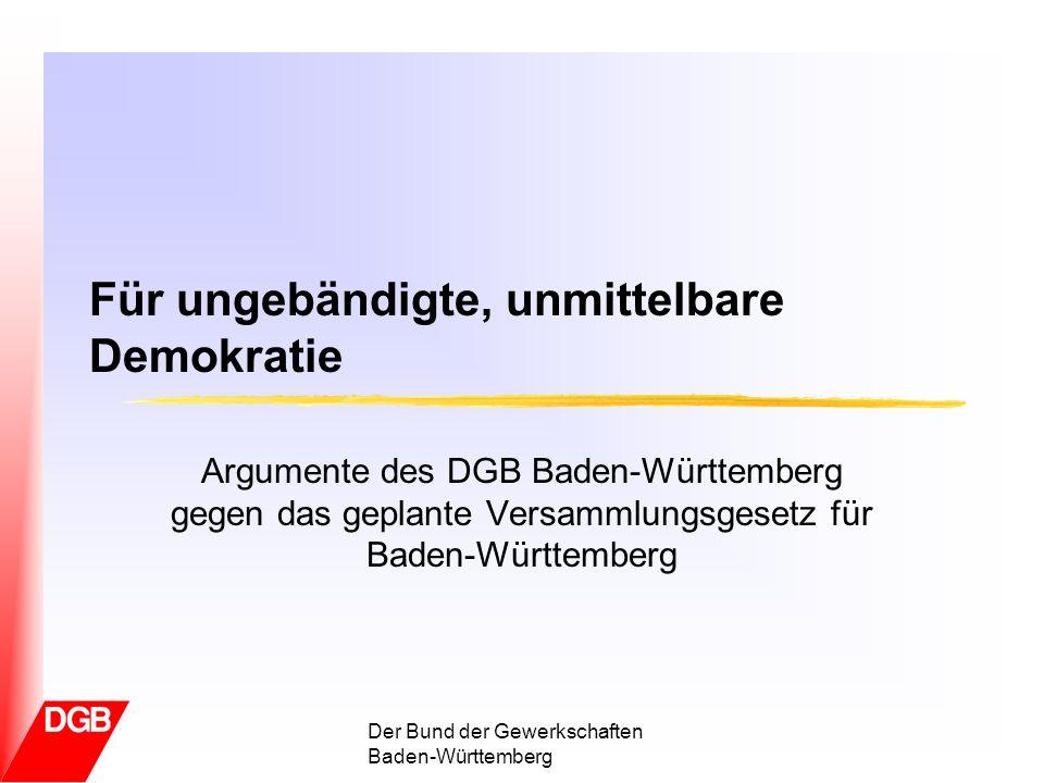 Versammlungsrecht in Baden-Württemberg Der Bund der Gewerkschaften in Baden-Württemberg …sie (die Versammlungen) enthalten ein Stück ursprünglich-ungebändigter unmittelbarer Demokratie, dass geeignet ist, den politischen Betrieb vor Erstarrung in geschäftiger Routine zu bewahren (Bundesverfassungsgericht 14.05.1985)